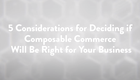 5 Considerations For Deciding If Composable Commerce Is Right For you
